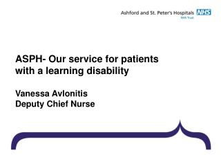 ASPH- Our service for patients  with a learning disability Vanessa Avlonitis Deputy Chief Nurse