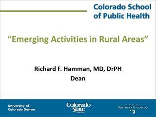 """Emerging Activities in Rural Areas"" Richard F. Hamman, MD, DrPH Dean"