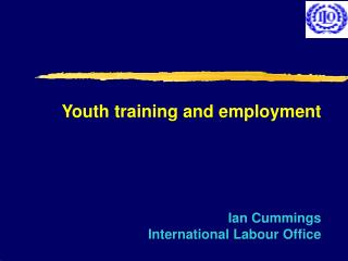 Youth training and employment Ian Cummings International Labour Office
