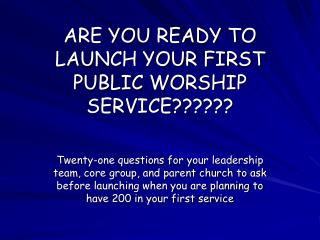 ARE YOU READY TO LAUNCH YOUR FIRST PUBLIC WORSHIP SERVICE