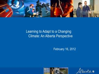 Learning to Adapt to a Changing Climate: An Alberta Perspective February 16, 2012