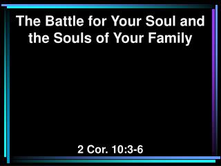 The Battle for Your Soul and the Souls of Your Family 2 Cor. 10:3-6