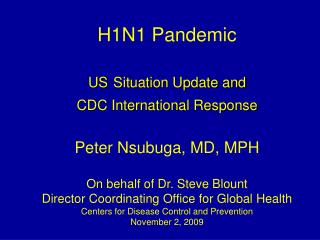 H1N1 Pandemic US Situation Update and  CDC International Response Peter Nsubuga, MD, MPH