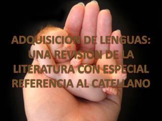ADQUISICIÓN DE LENGUAS: UNA REVISIÓN DE LA LITERATURA CON ESPECIAL REFERENCIA AL CATELLANO
