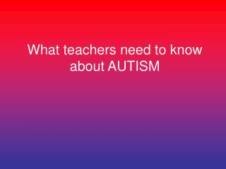 What teachers need to know about AUTISM