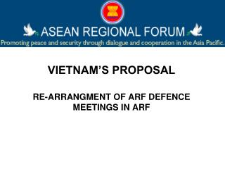 VIETNAM'S PROPOSAL RE-ARRANGMENT OF ARF DEFENCE MEETINGS IN ARF