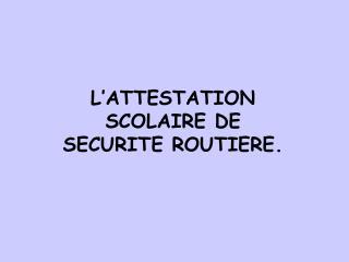 L'ATTESTATION SCOLAIRE DE SECURITE ROUTIERE.