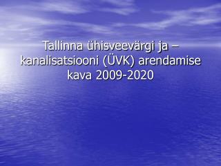Tallinna ühisveevärgi ja –kanalisatsiooni (ÜVK) arendamise kava 2009-2020