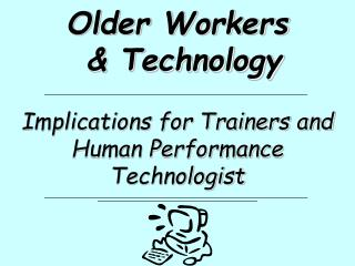 Older Workers  & Technology Implications for Trainers and Human Performance Technologist