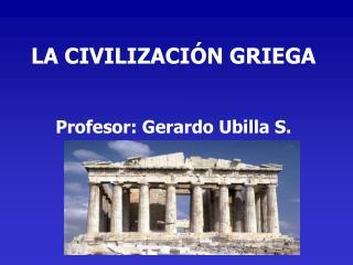 LA CIVILIZACIÓN GRIEGA Profesor: Gerardo Ubilla S.
