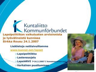 Lapsipolitiikan vaikutusten arvioinnista ja ty�v�lineist� kunnissa Sirkka Rousu 24.1.2007