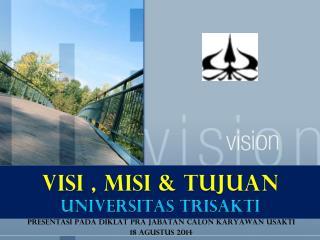 VISI , MISI & TUJUAN  UNIVERSITAS TRISAKTI