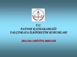 T.C. PATNOS KAYMAKAMLIĞI YALÇINKAYA İLKÖĞRETİM KURUMLARI 2012-2013 BRİFİNG DOSYASI