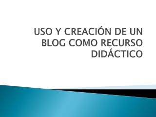 USO Y CREACI ÓN DE UN BLOG COMO RECURSO DIDÁCTICO