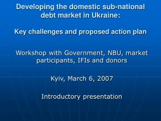 Workshop with Government, NBU, market participants, IFIs and donors Kyiv, March 6, 2007