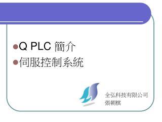 Q PLC  簡介 伺服控制系統                                                               全弘科技有限公司
