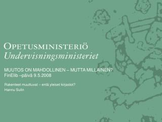 MUUTOS ON MAHDOLLINEN – MUTTA MILLAINEN? FinElib –päivä 9.5.2008