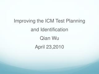 Improving the ICM Test Planning  and Identification  Qian Wu April 23,2010