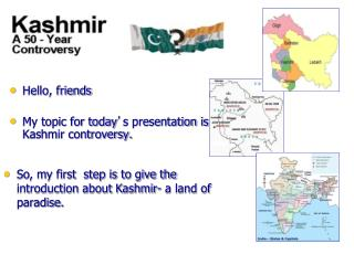 Hello, friends My topic for today ' s presentation is Kashmir controversy.