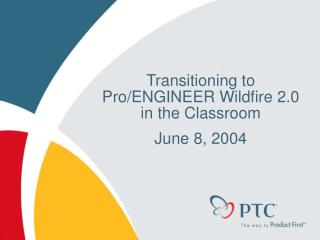 Transitioning to Pro/ENGINEER Wildfire 2.0 in the Classroom   June 8, 2004