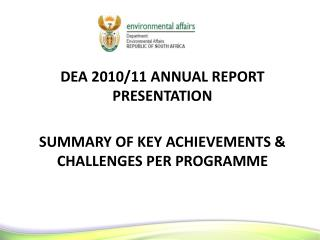 DEA 2010/11 ANNUAL REPORT PRESENTATION  SUMMARY OF KEY ACHIEVEMENTS & CHALLENGES PER PROGRAMME