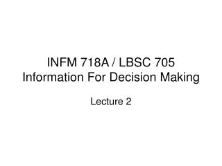INFM 718A / LBSC 705 Information For Decision Making