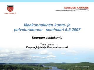Maakunnallinen kunta- ja palvelurakenne –seminaari 6.6.2007 Keuruun seutukunta Timo Louna