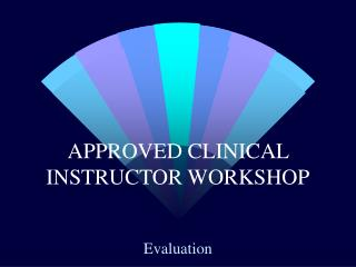 APPROVED CLINICAL INSTRUCTOR WORKSHOP