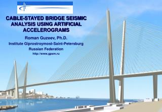 CABLE-STAYED BRIDGE SEISMIC ANALYSIS USING ARTIFICIAL ACCELEROGRAMS Roman Guzeev, Ph.D. Institute Giprostroymost-Saint-P