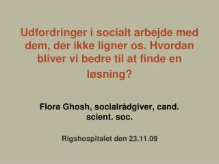 Flora Ghosh, socialrådgiver, cand. scient. soc. Rigshospitalet den 23.11.09