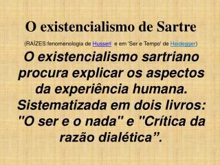 O existencialismo de Sartre (RAÍZES:fenomenologia de  Husserl   e em 'Ser e Tempo' de  Heidegger )