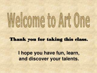 Thank you for taking this class. I hope you have fun, learn,  and discover your talents.