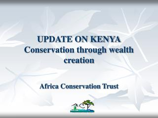 UPDATE ON KENYA Conservation through wealth creation