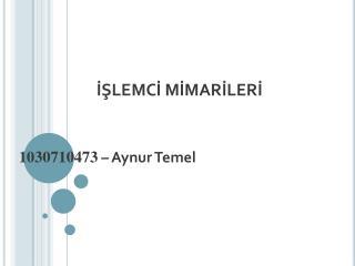 İŞLEMCİ MİMARİLERİ 1030710473 –  Aynur Temel