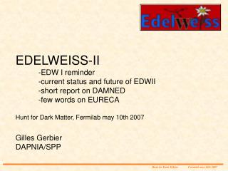 EDELWEISS-II 	-EDW I reminder 	-current status and future of EDWII 	-short report on DAMNED