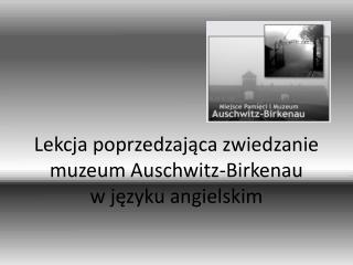 Lekcja poprzedzaj?ca zwiedzanie muzeum Auschwitz-Birkenau w j?zyku angielskim