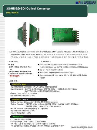 NOC-1000A  SDI-Optical Converter 는  SMPTE424M(3Gbps), SMPTE 292M(1.485Gbps, 1.485/1.001Gbps)  또는