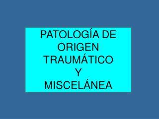 PATOLOGÍA DE ORIGEN TRAUMÁTICO Y  MISCELÁNEA
