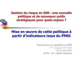 Pertinence et qualité en SSR 7 ème  congrès FHP-SSR 19- 20  Juin 2012 ATIH - Dr Joëlle Dubois