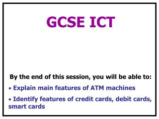 GCSE ICT  By the end of this session, you will be able to:  Explain main features of ATM machines