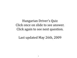 Hungarian Driver's Quiz Click once on slide to see answer. Click again to see next question.