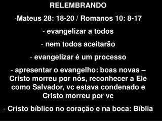 RELEMBRANDO Mateus 28: 18-20 / Romanos 10: 8-17  evangelizar a todos  nem todos aceitar�o