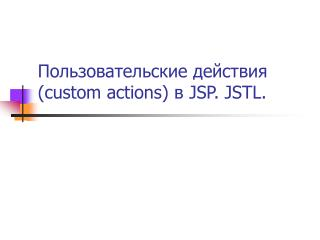???????????????? ???????? ( custom actions)  ?  JSP .  JSTL.