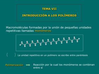 TEMA VII INTRODUCCIÓN A LOS POLÍMEROS