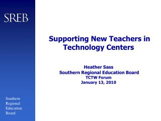 Supporting New Teachers in Technology Centers   Heather Sass  Southern Regional Education Board TCTW Forum January 13, 2