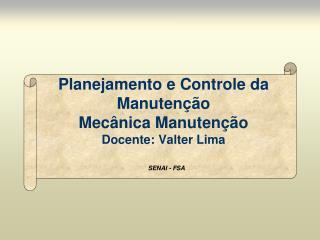 Planejamento e Controle da Manutenção Mecânica Manutenção Docente: Valter Lima