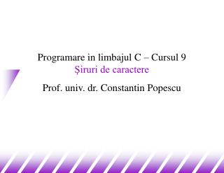 Programare in limbajul C – Cursul 9 Şiruri de caractere Prof. univ. dr. Constantin Popescu