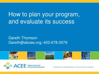 How to plan your program, and evaluate its success Gareth Thomson Gareth@abcee; 403-678-0079