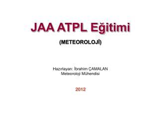 JAA ATPL E?itimi (METEOROLOJ?) Haz?rlayan : ?brahim  �AMALAN Meteoroloji M�hendisi 2012