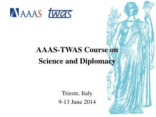 AAAS-TWAS Course on  Science and Diplomacy Trieste, Italy 9-13 June 2014
